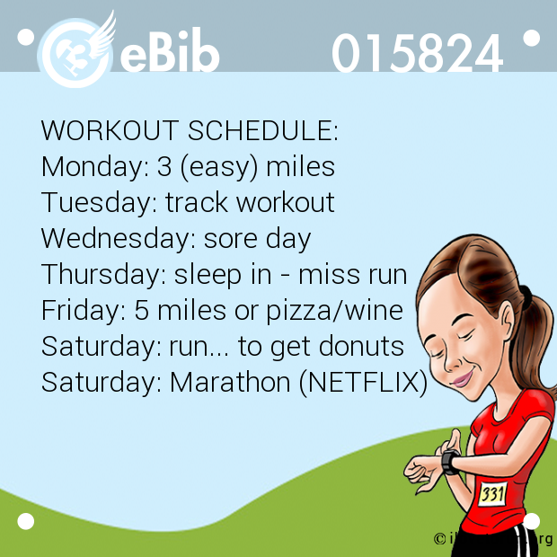 WORKOUT SCHEDULE: Monday: 3 (easy) miles Tuesday: track workout Wednesday: sore day Thursday: sleep in - miss run Friday: 5 miles or pizza/wine Saturday: run... to get donuts Saturday: Marathon (NETFLIX)