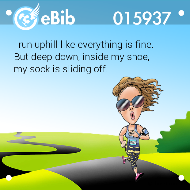 I run uphill like everything i...