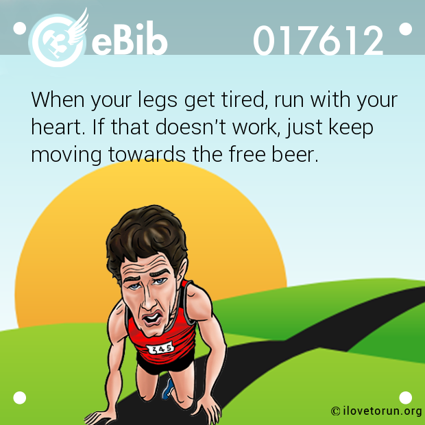 When your legs get tired, run...