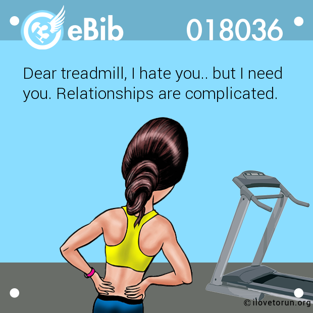 Dear treadmill, I hate you.. b...