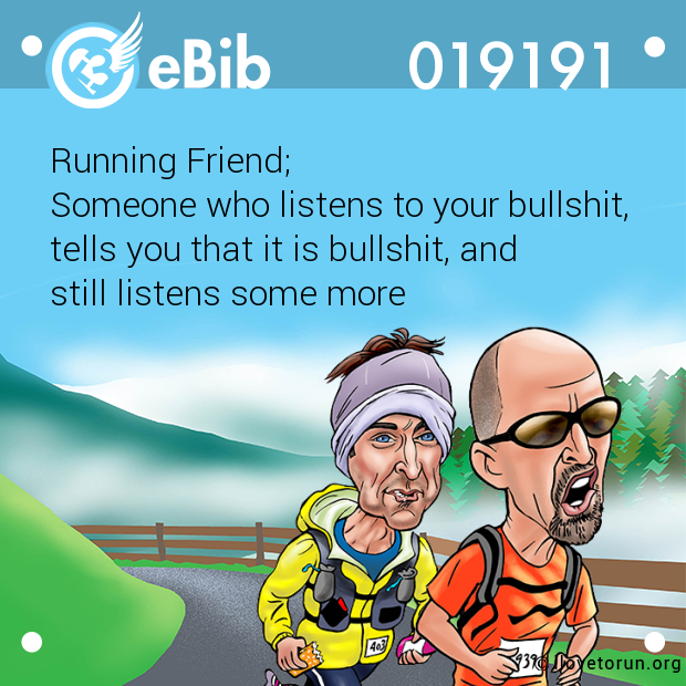 Running Friend; Someone who listens to your bullshit, tells you that it is bullshit, and still listens some more