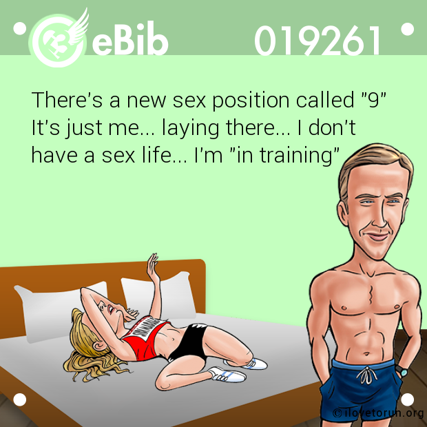 "There's a new sex position called ""9"" It's just me... laying there... I don't have a sex life... I'm ""in training"""