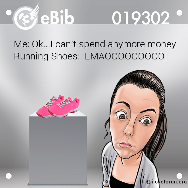 Me: Ok...I can't spend anymore money Running Shoes:  LMAOOOOOOOOO