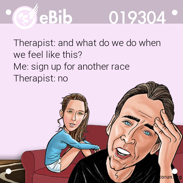 Therapist: and what do we do when  we feel like this?  Me: sign up for another race  Therapist: no
