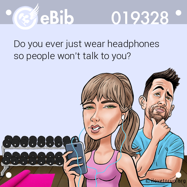 Do you ever just wear headphones  so people won't talk to you?