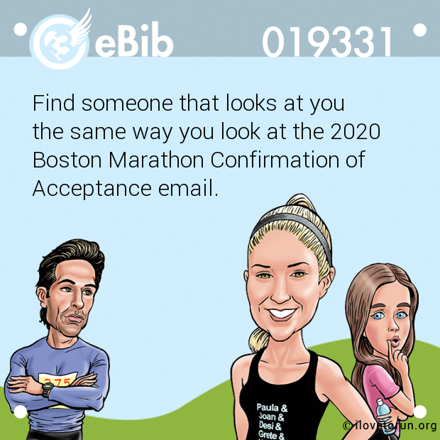 Find someone that looks at you  the same way you look at the 2020  Boston Marathon Confirmation of Acceptance email.