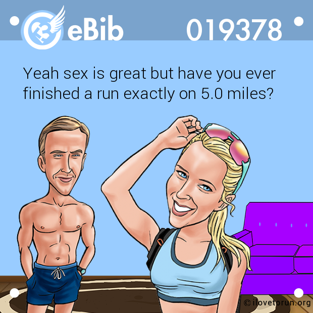 Yeah sex is great but have you ever finished a run exactly on 5.0 miles?