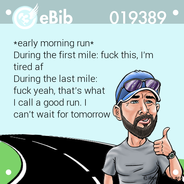 *early morning run* During the first mile: fuck this, I'm tired af During the last mile:  fuck yeah, that's what I call a good run. I  can't wait for tomorrow