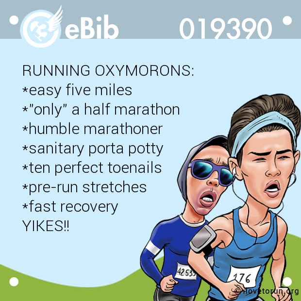 "RUNNING OXYMORONS: *easy five miles *""only"" a half marathon *humble marathoner *sanitary porta potty *ten perfect toenails *pre-run stretches *fast recovery YIKES!!"