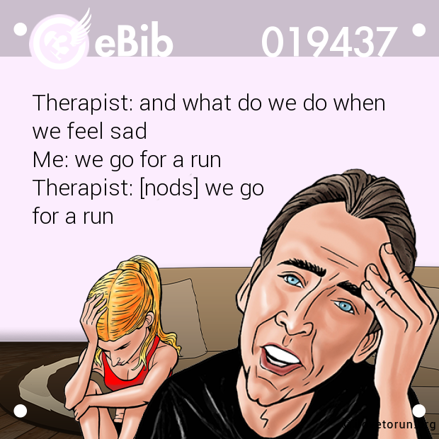 Therapist: and what do we do when  we feel sad Me: we go for a run Therapist: [nods] we go  for a run