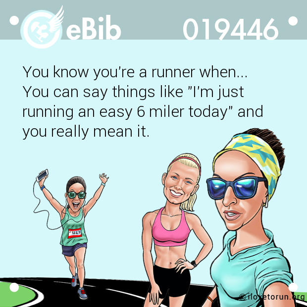 "You know you're a runner when...  You can say things like ""I'm just running an easy 6 miler today"" and  you really mean it."