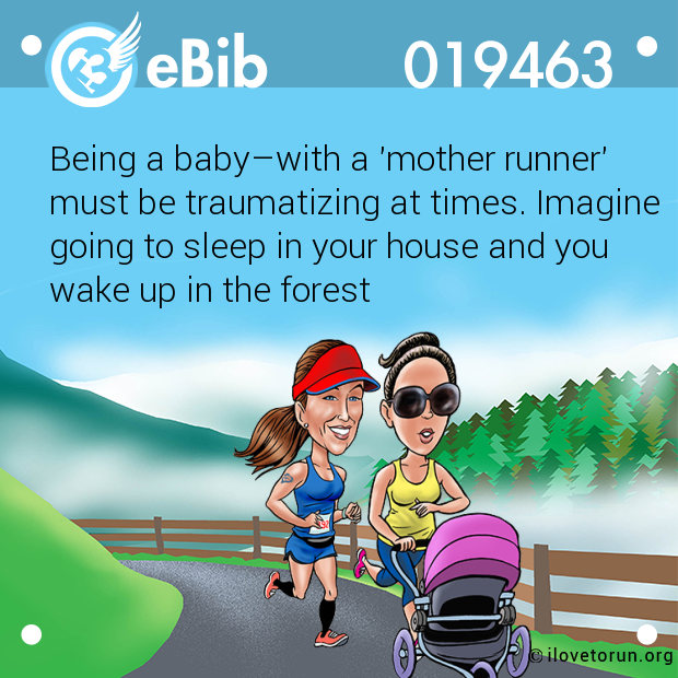 Being a baby–with a 'mother runner' must be traumatizing at times. Imagine going to sleep in your house and you wake up in the forest