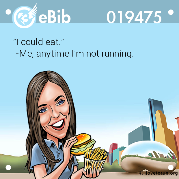 """I could eat.""  -Me, anytime I'm not running."