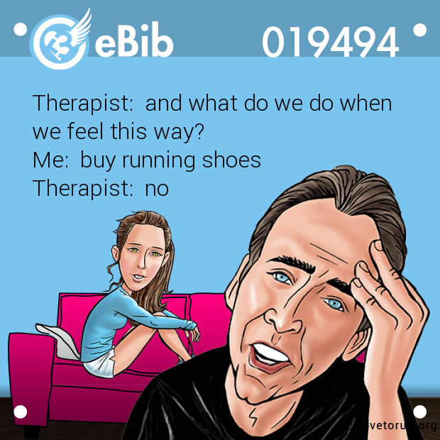 Therapist:  and what do we do when  we feel this way? Me:  buy running shoes  Therapist:  no