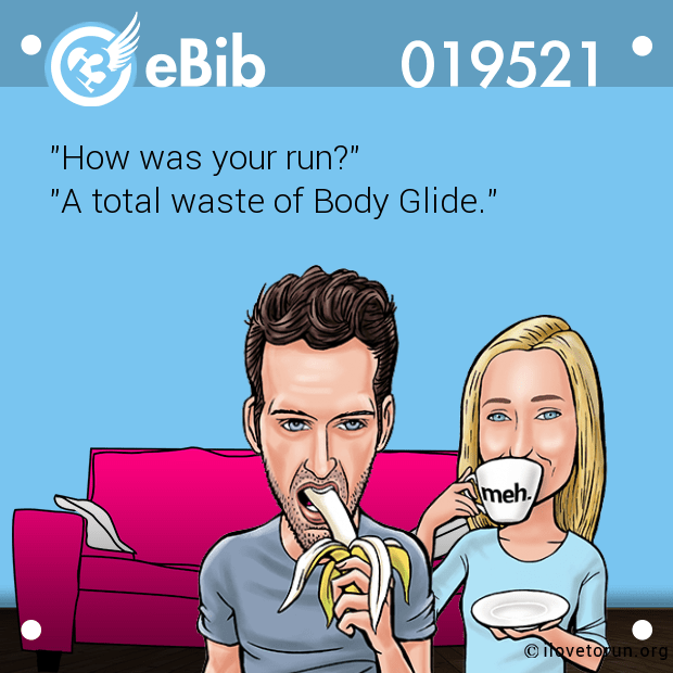 """How was your run?"" ""A total waste of Body Glide."""