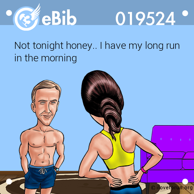 Not tonight honey.. I have my long run in the morning