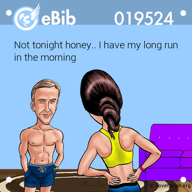 Not tonight honey.. I have my long run