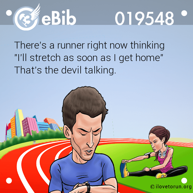 "There's a runner right now thinking ""I'll stretch as soon as I get home""  That's the devil talking."