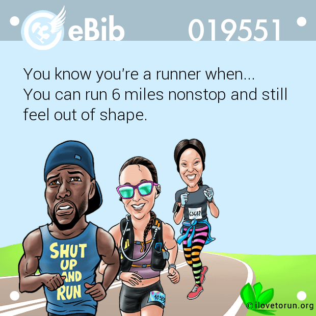 You know you're a runner when...  You can run 6 miles nonstop and still  feel out of shape.