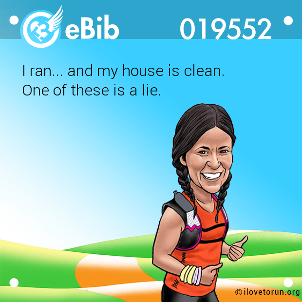 I ran... and my house is clean.  One of these is a lie.