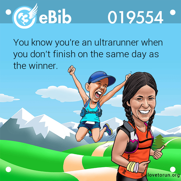 You know you're an ultrarunner when  you don't finish on the same day as  the winner.