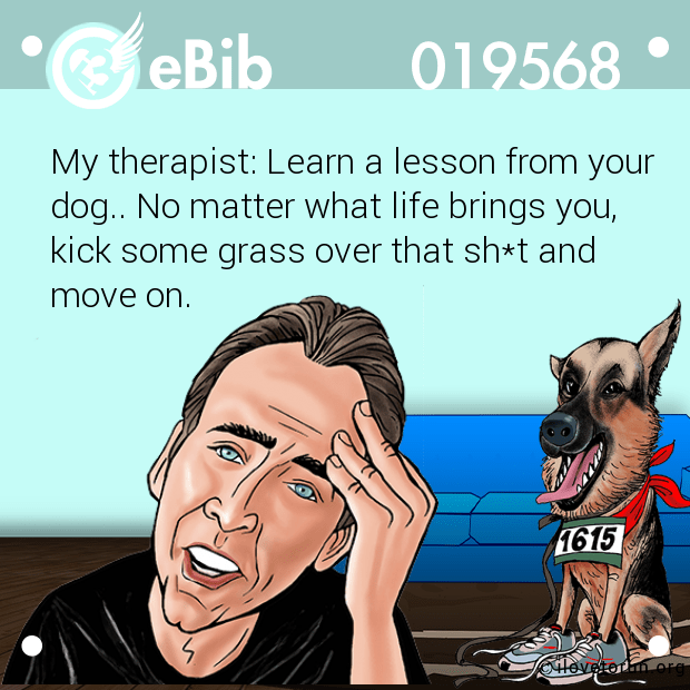 My therapist: Learn a lesson from your dog.. No matter what life brings you, kick some grass over that sh*t and  move on.