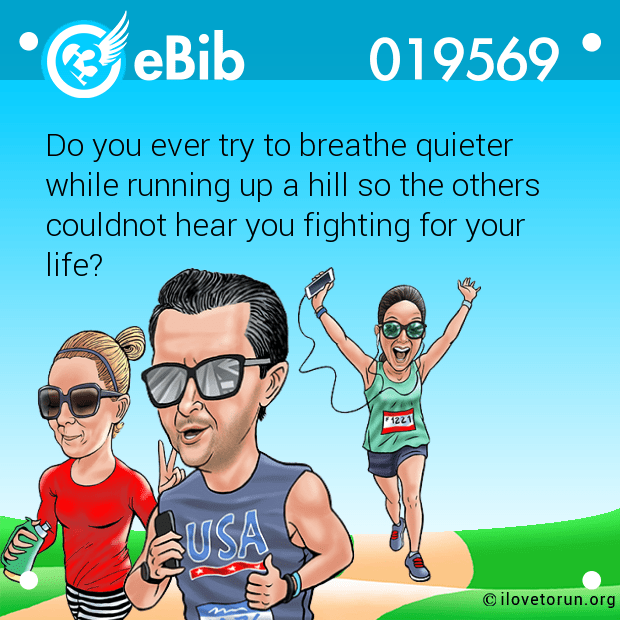 Do you ever try to breathe quieter while running up a hill so the others  couldnot hear you fighting for your life?