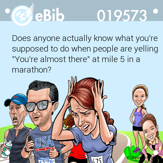 "Does anyone actually know what you're supposed to do when people are yelling ""You're almost there"" at mile 5 in a marathon?"