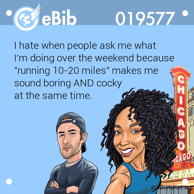 "I hate when people ask me what  I'm doing over the weekend because  ""running 10-20 miles"" makes me  sound boring AND cocky  at the same time."