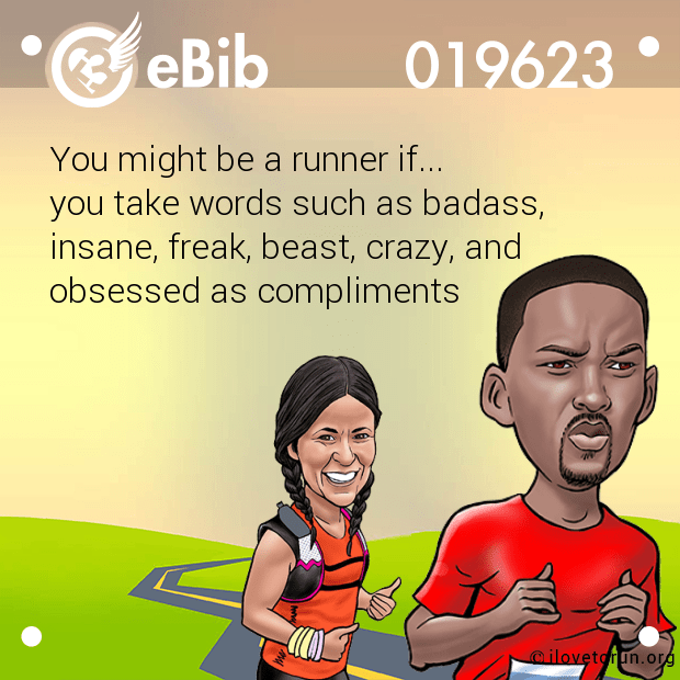 You might be a runner if... you take words such as badass, insane, freak, beast, crazy, and  obsessed as compliments