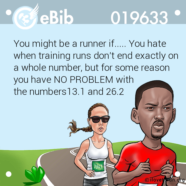You might be a runner if..... You hate when training runs don't end exactly on a whole number, but for some reason you have NO PROBLEM with  the numbers13.1 and 26.2