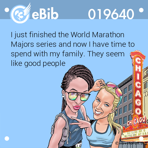 I just finished the World Marathon  Majors series and now I have time to spend with my family. They seem  like good people