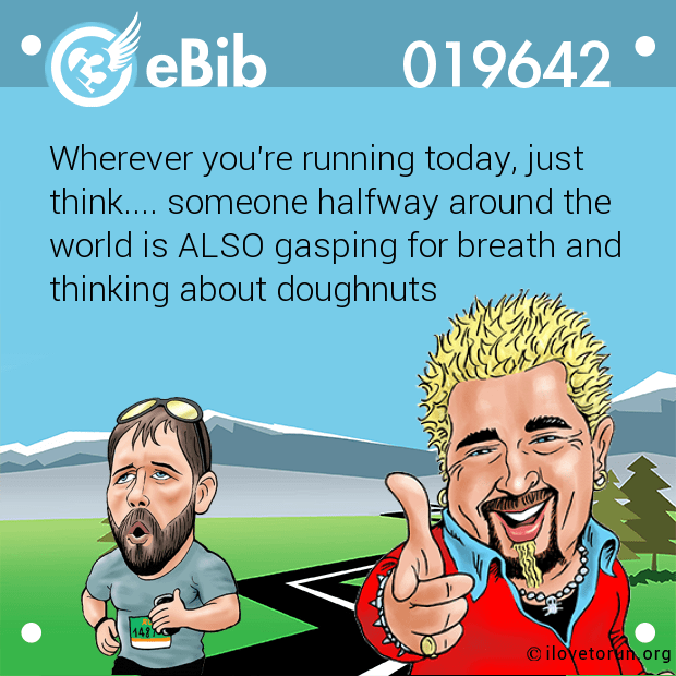 Wherever you're running today, just  think.... someone halfway around the world is ALSO gasping for breath and thinking about doughnuts