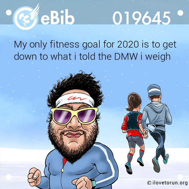 My only fitness goal for 2020 is to get down to what i told the DMW i weigh