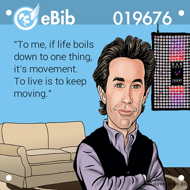 """To me, if life boils  down to one thing,  it's movement. To live is to keep moving."""