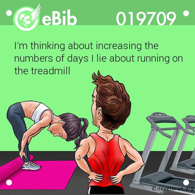 I'm thinking about increasing the  numbers of days I lie about running on  the treadmill