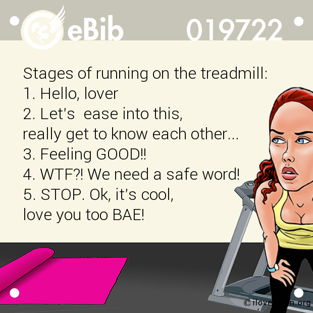 Stages of running on the treadmill: 1. Hello, lover 2. Let