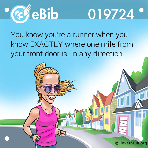 You know you're a runner when you  know EXACTLY where one mile from  your front door is. In any direction.