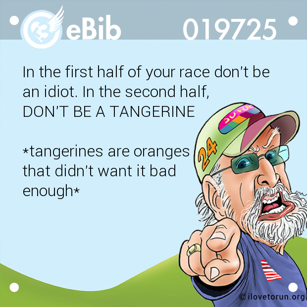In the first half of your race don't be an idiot. In the second half,  DON'T BE A TANGERINE   *tangerines are oranges that didn't want it bad enough*