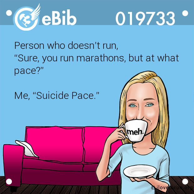 "Person who doesn't run, ""Sure, you run marathons, but at what pace?""  Me, ""Suicide Pace."""