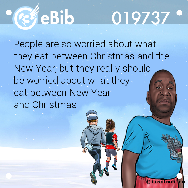 People are so worried about what  they eat between Christmas and the  New Year, but they really should  be worried about what they  eat between New Year  and Christmas.