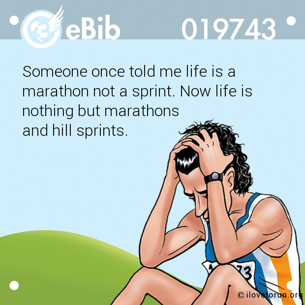 Someone once told me life is a  marathon not a sprint. Now life is  nothing but marathons  and hill sprints.