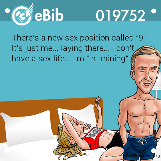 "There's a new sex position called ""9"". It's just me... laying there... I don't have a sex life... I'm ""in training"""