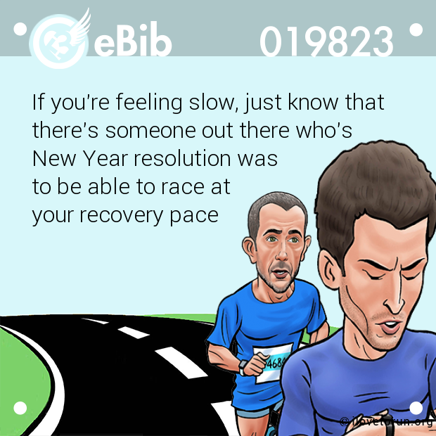 If you're feeling slow, just know that there's someone out there who's  New Year resolution was  to be able to race at  your recovery pace