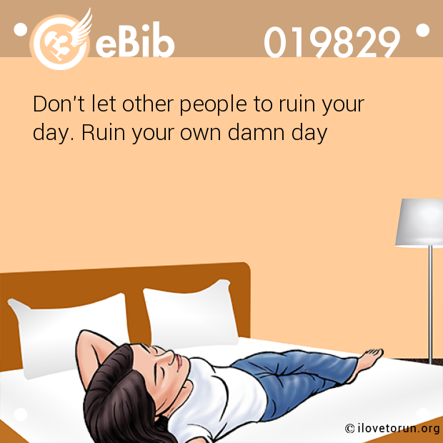Don't let other people to ruin your  day. Ruin your own damn day