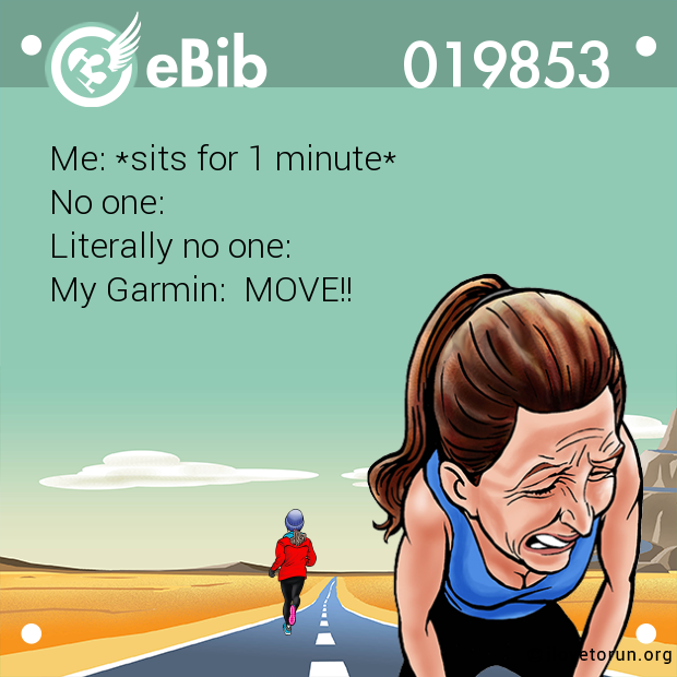 Me: *sits for 1 minute* No one: Literally no one:  My Garmin:  MOVE!!