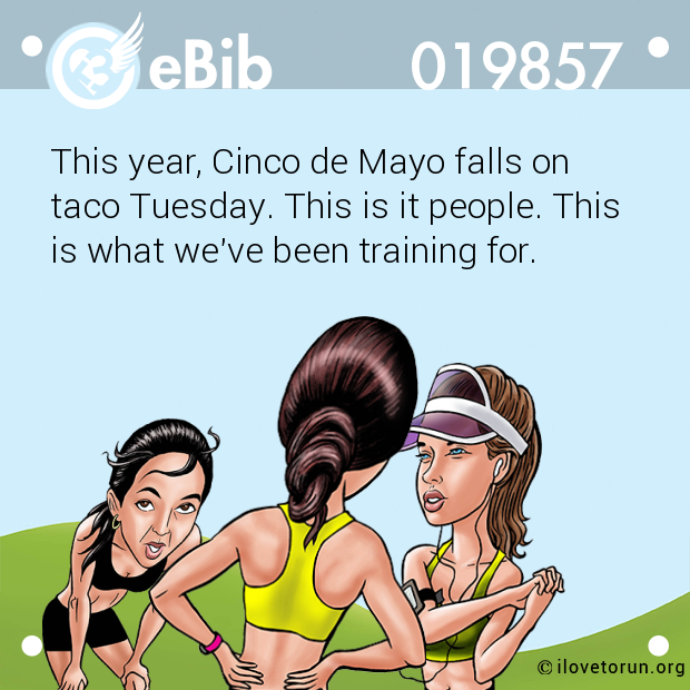 This year, Cinco de Mayo falls on  taco Tuesday. This is it people. This  is what we've been training for.