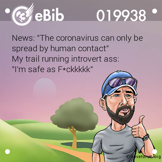 "News: ""The coronavirus can only be spread by human contact"" My trail running introvert ass:  ""I'm safe as F*ckkkkk"""