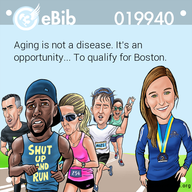Aging is not a disease. It's an  opportunity... To qualify for Boston.