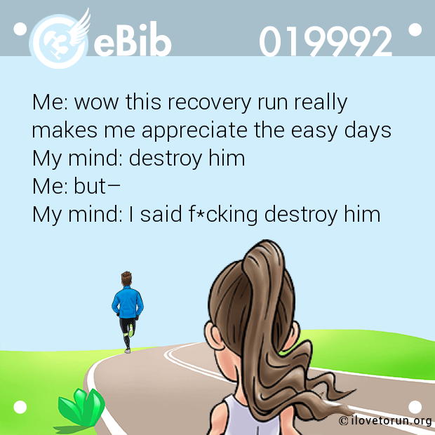 Me: wow this recovery run really  makes me appreciate the easy days My mind: destroy him  Me: but– My mind: I said f*cking destroy him